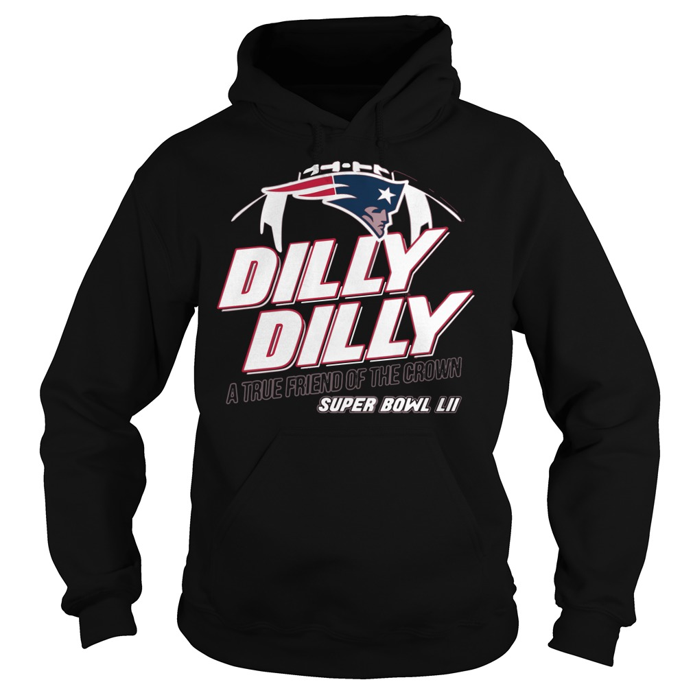 Super Bowl New England Patriots Dilly Dilly A True Friend Of The Crown National Champions Hoodie