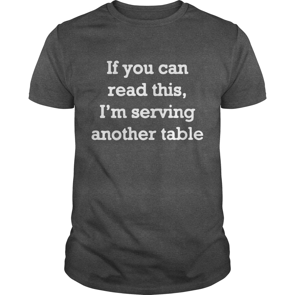 If you can read this I'm serving another table shirt