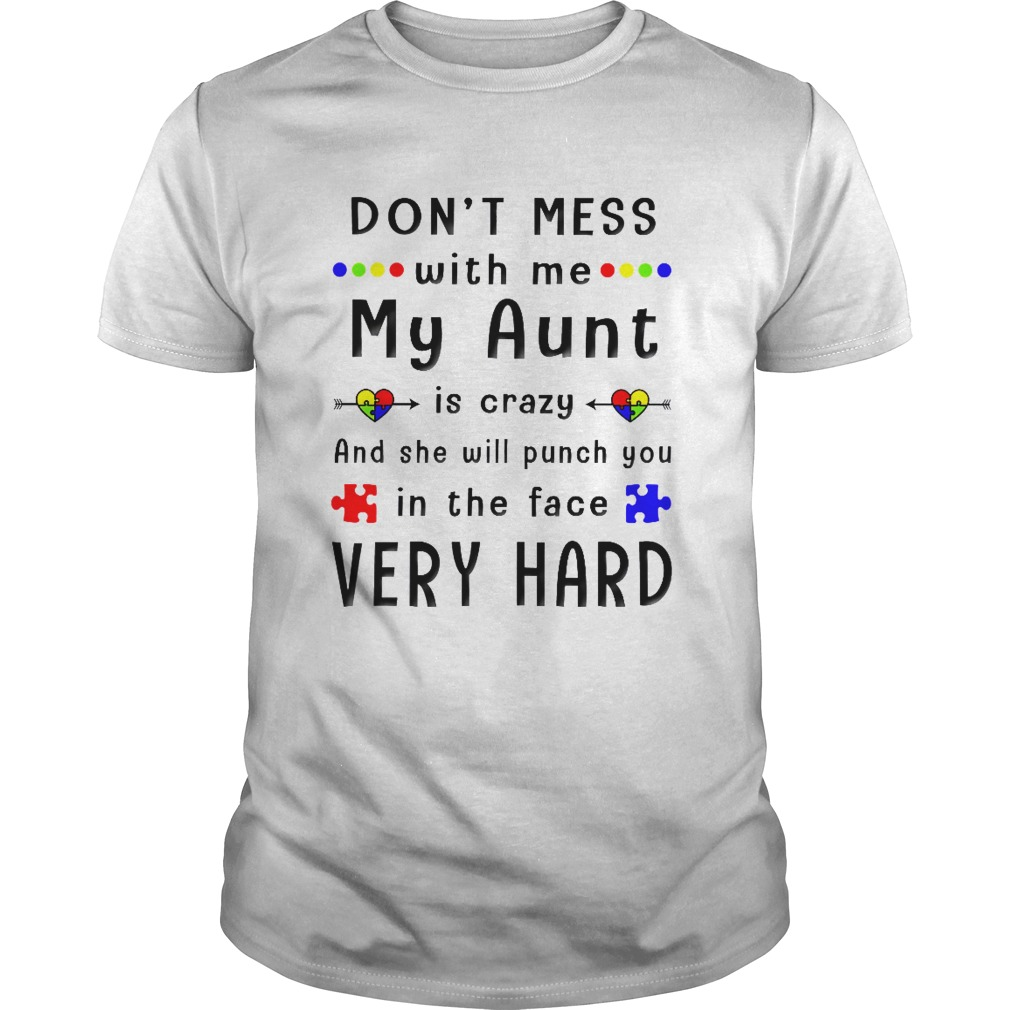Don't mess with me my Aunt is crazy and she will punch you in the Face very hard shirt