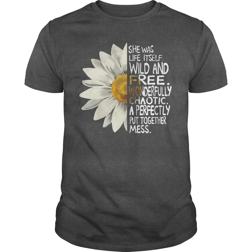 She was life itself wild and free wonderfully chaotic a perfectly put together mess shirt