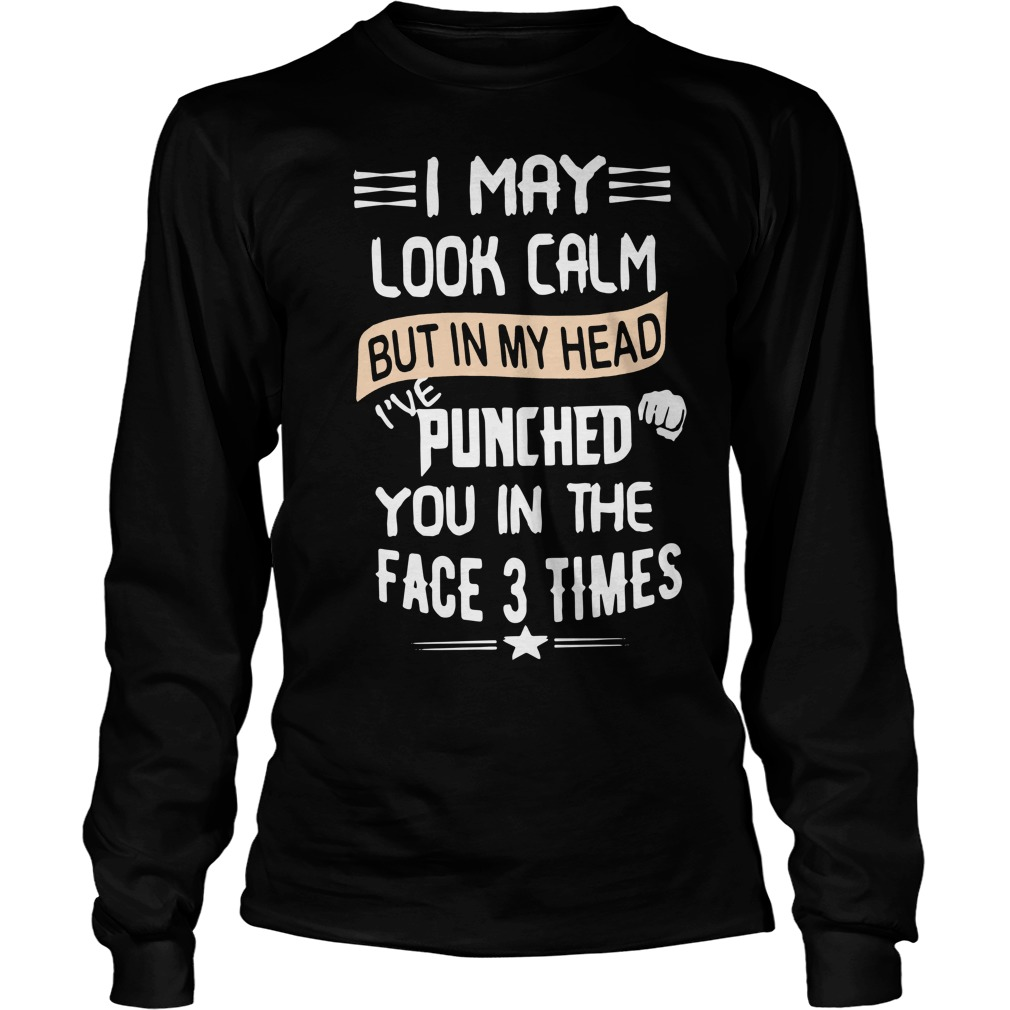 I May Look Calm But In My Head I've Punched You In The Face 3 Times Longsleeve