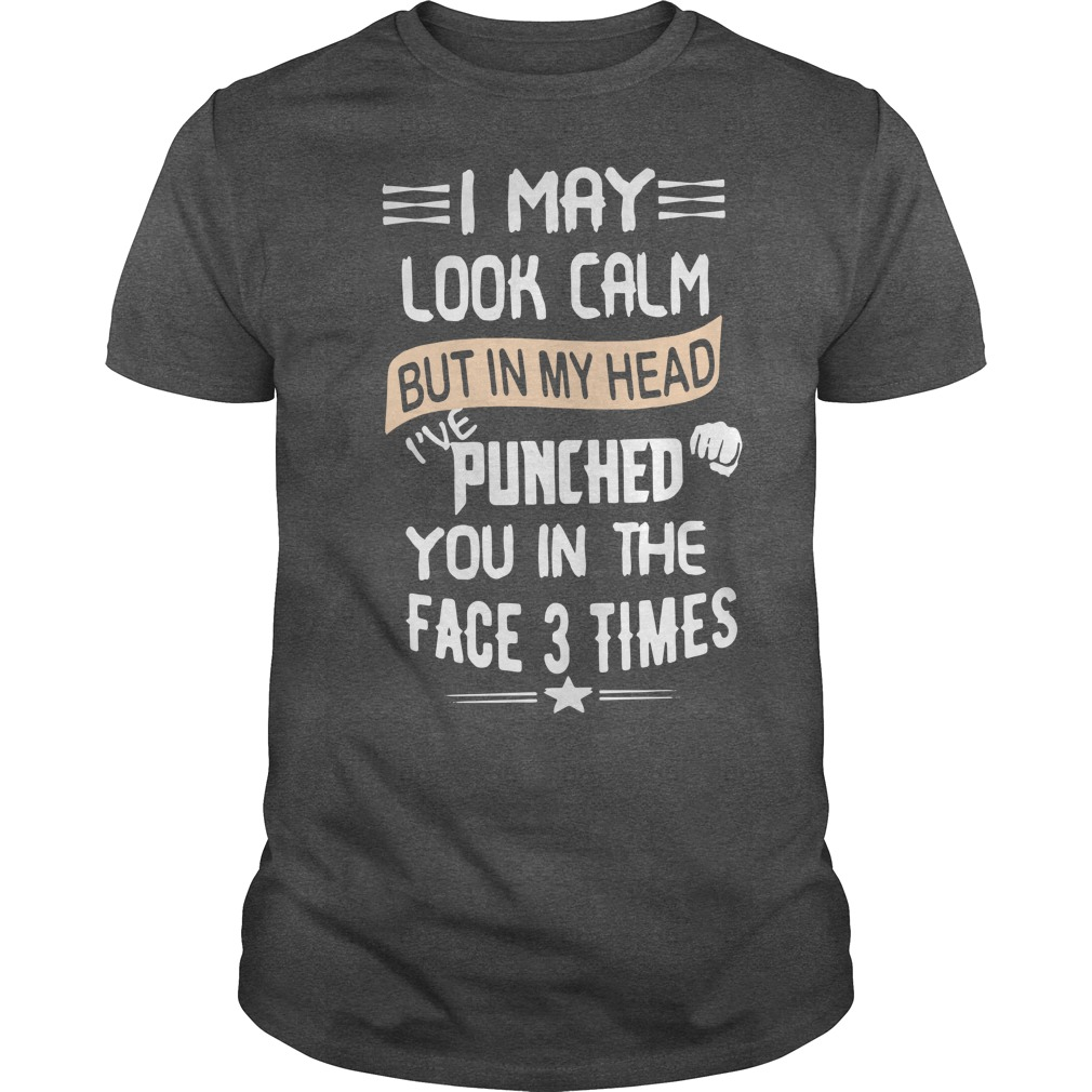 I May Look Calm But In My Head I've Punched You In The Face 3 Times Shirt