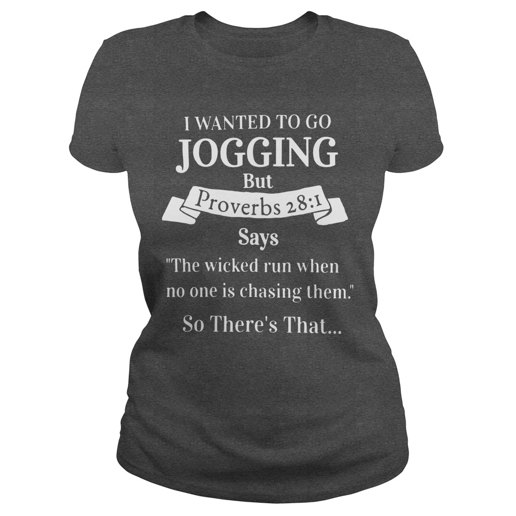 I Want to Go Jogging But Proverbs 28:1 Says The Wicked Run When No One is Chasing Them So Theres That Tshirt Hoodie