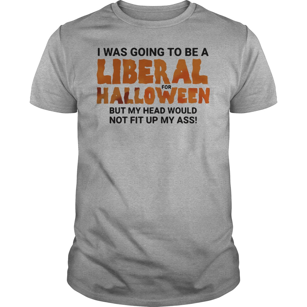 I was going to be a liberal for halloween but my head would not fit up my ass shirt