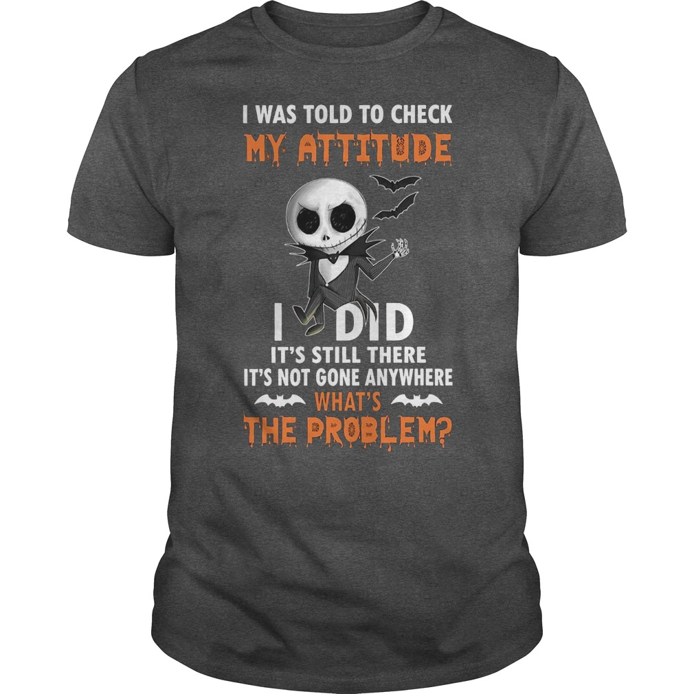 Jack Skellington I was told to check my attitude I did it's still there it's not gone anywhere shirt