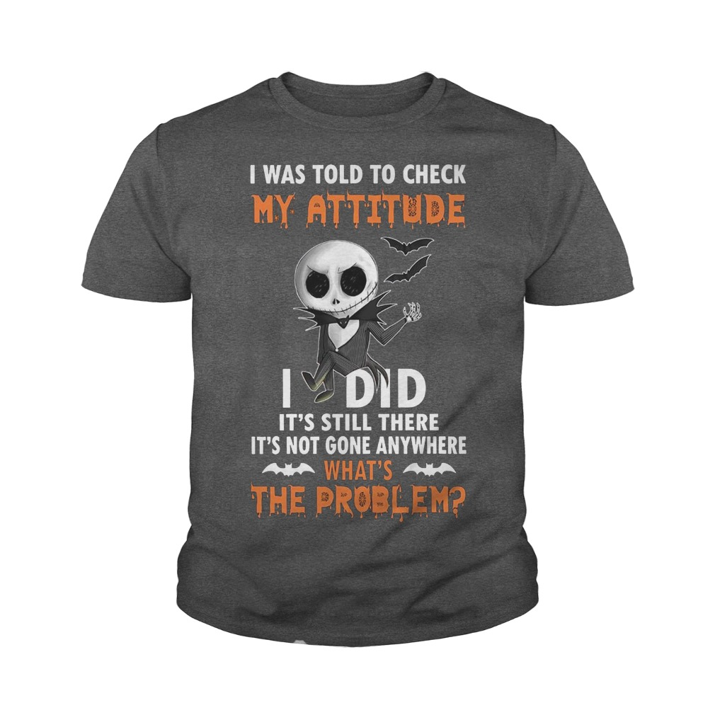 Jack Skellington I was told to check my attitude I did it's still there it's not gone anywhere youth tee