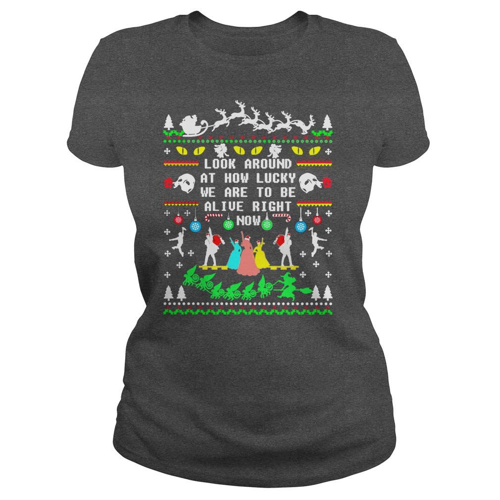 Broadway ugly christmas look around at how lucky we are to be alive right now ladies tee