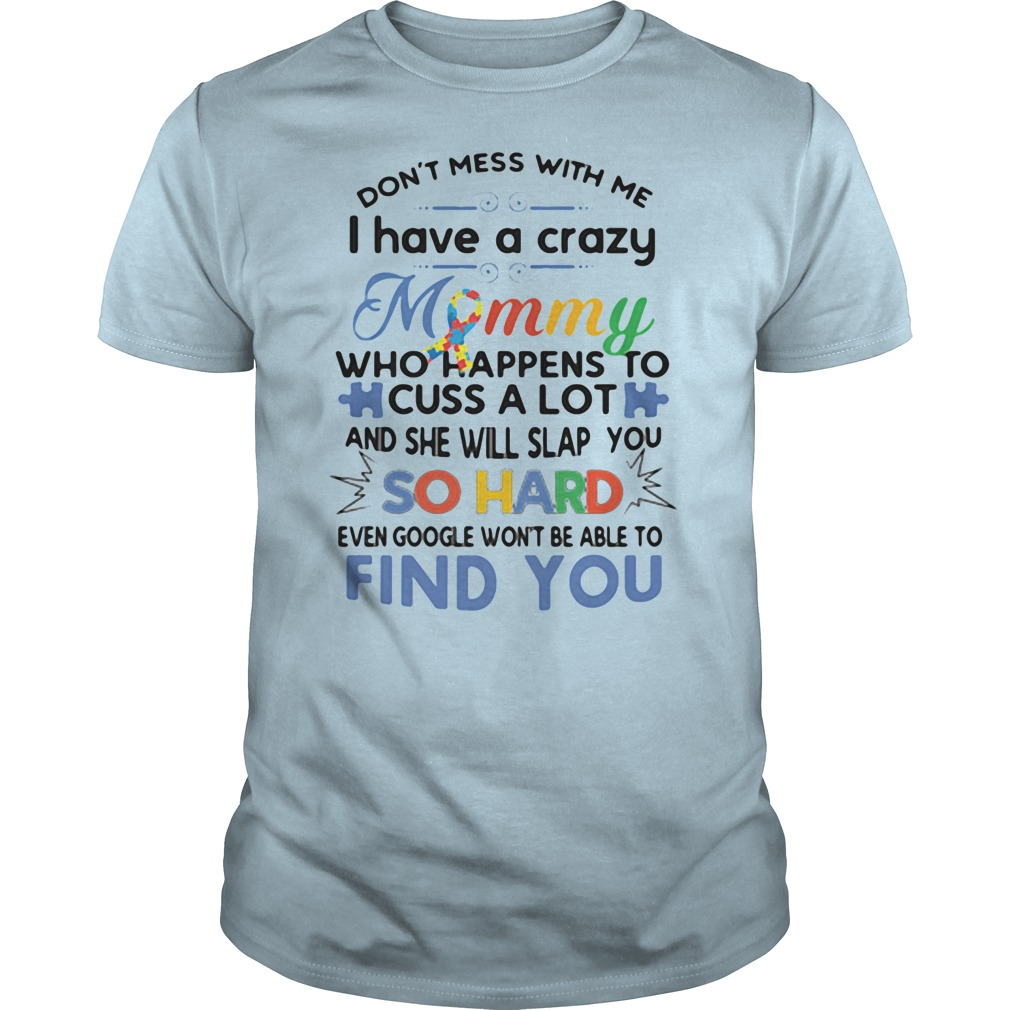 Don't mess with me I have a crazy mommy who happens to cuss a lot and she will slap you so hard shirt