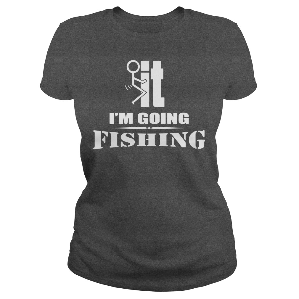 F-It I'm going fishing ladies tee