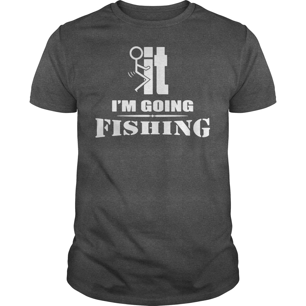 F-It I'm going fishing shirt