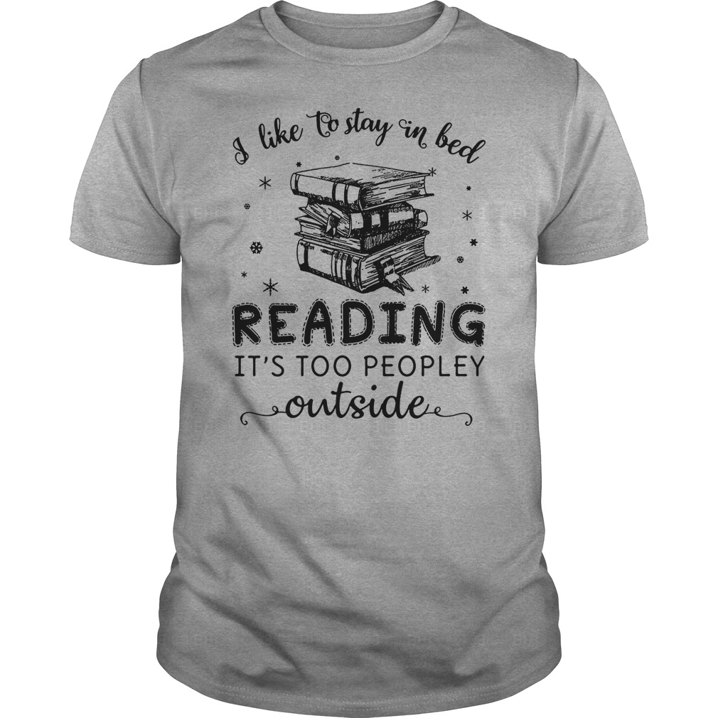 I like to stay in bed reading it's too peopley outside shirt