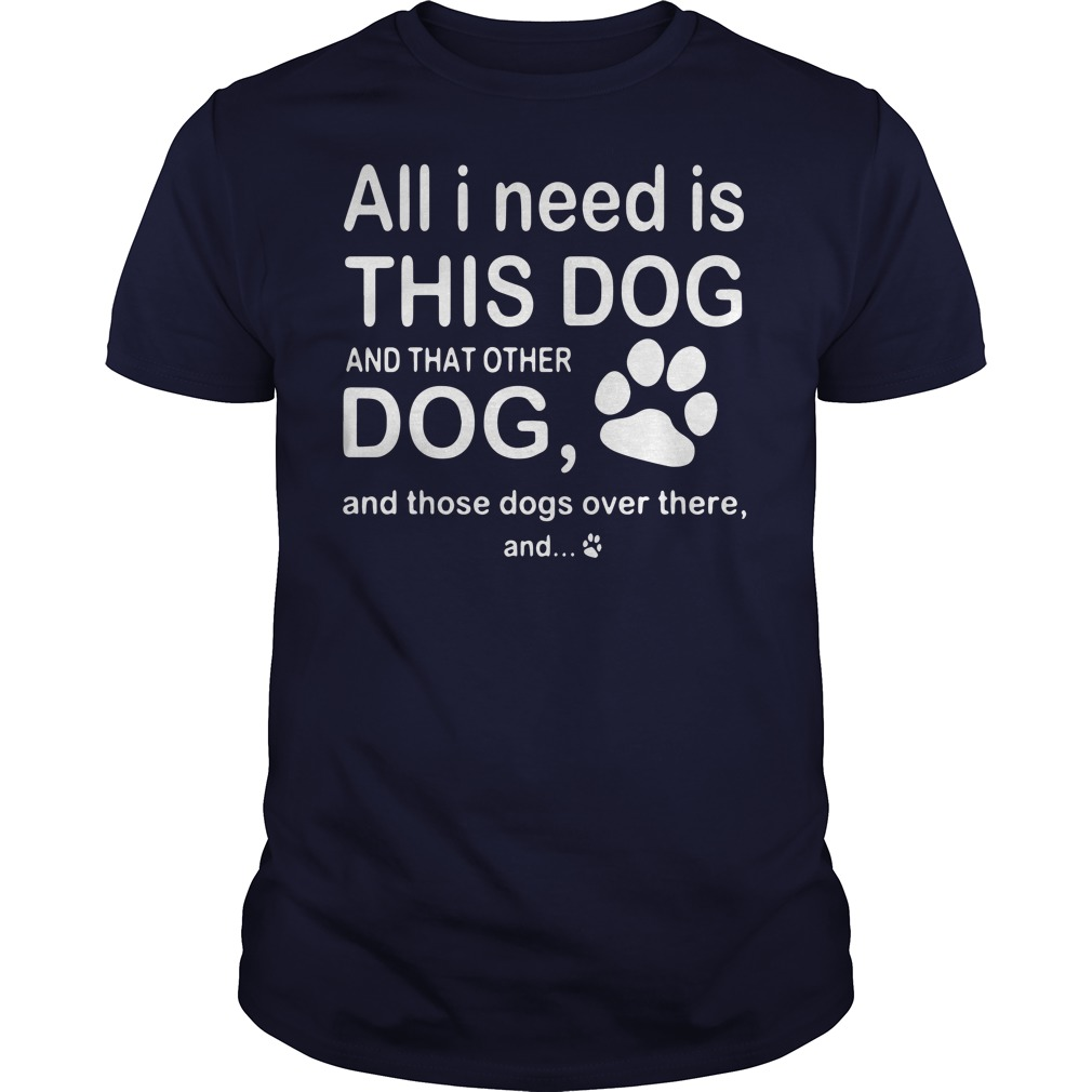 All I need is this dog and that other dog and those dogs over there shirt