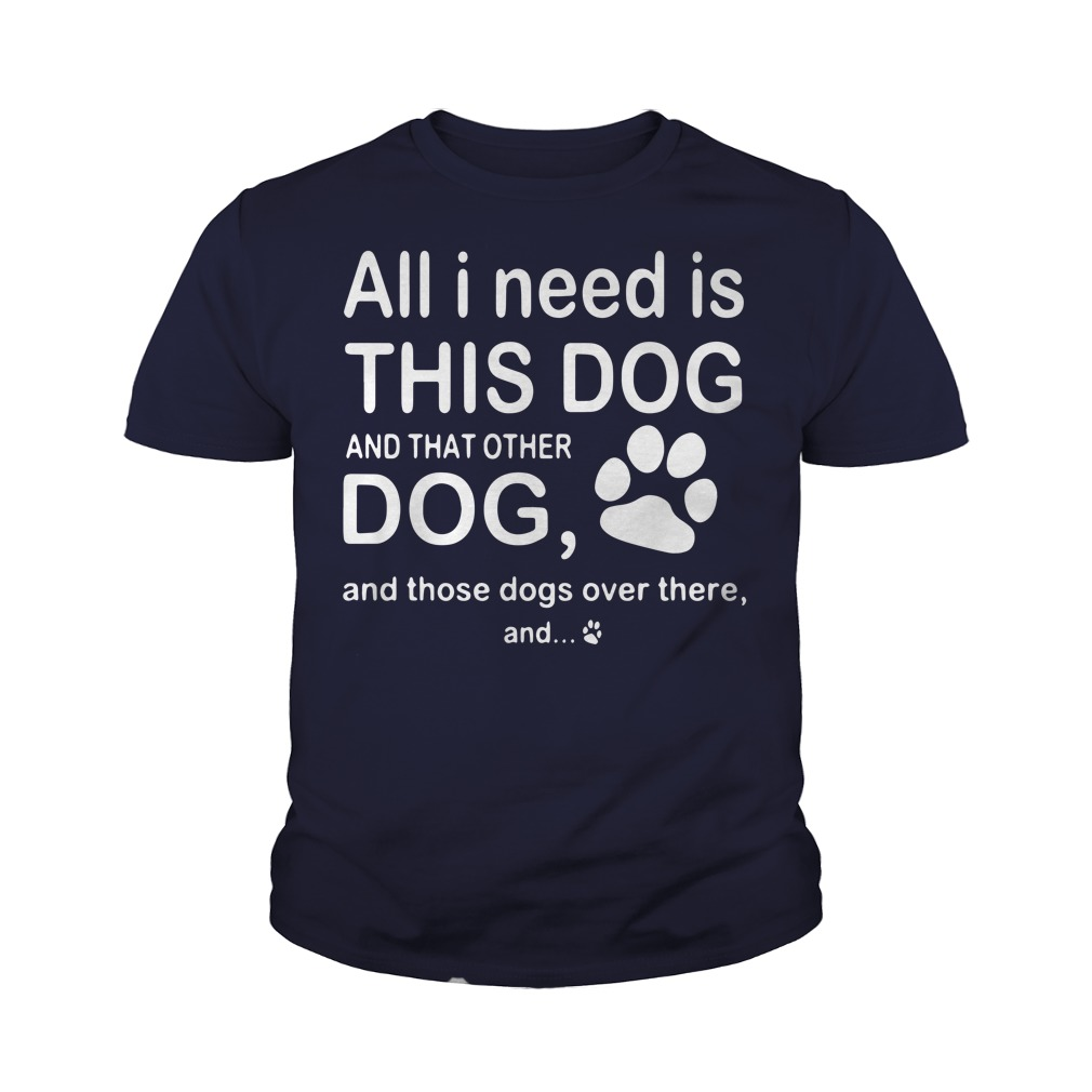 All I need is this dog and that other dog and those dogs over there youth tee