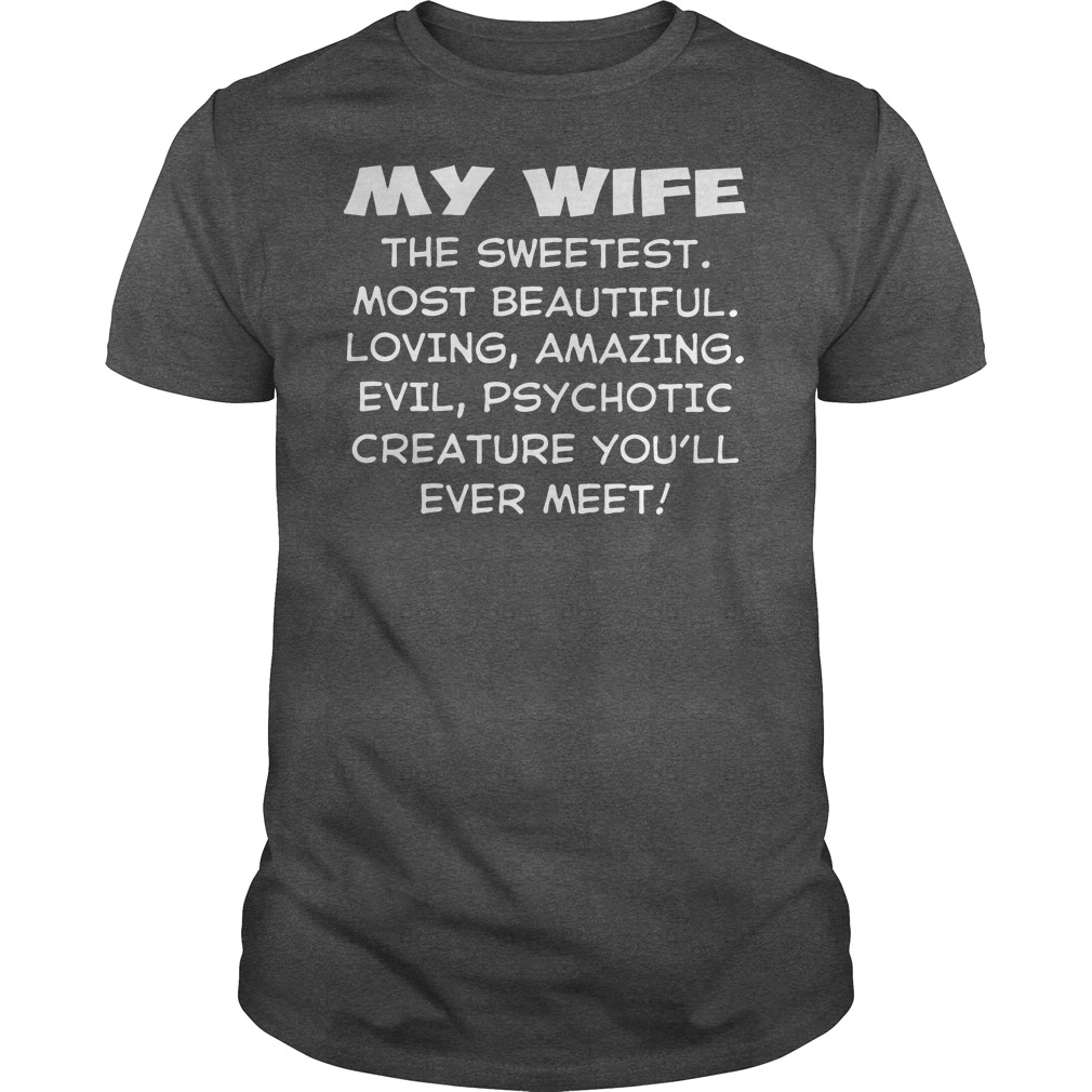 My wife the sweetest most beautiful loving amazing evil psychotic creature shirt