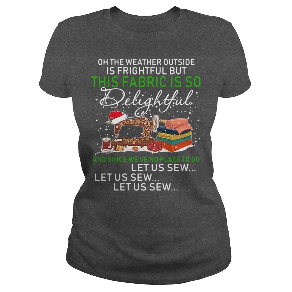 Christmas oh the weather outside is frightful but this fabric is so delightful ladies tee