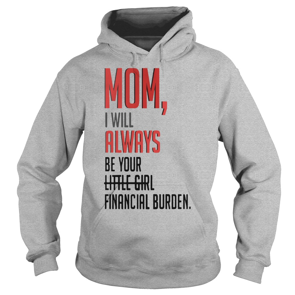 Mom I will always be your little girl financial burden hoodie