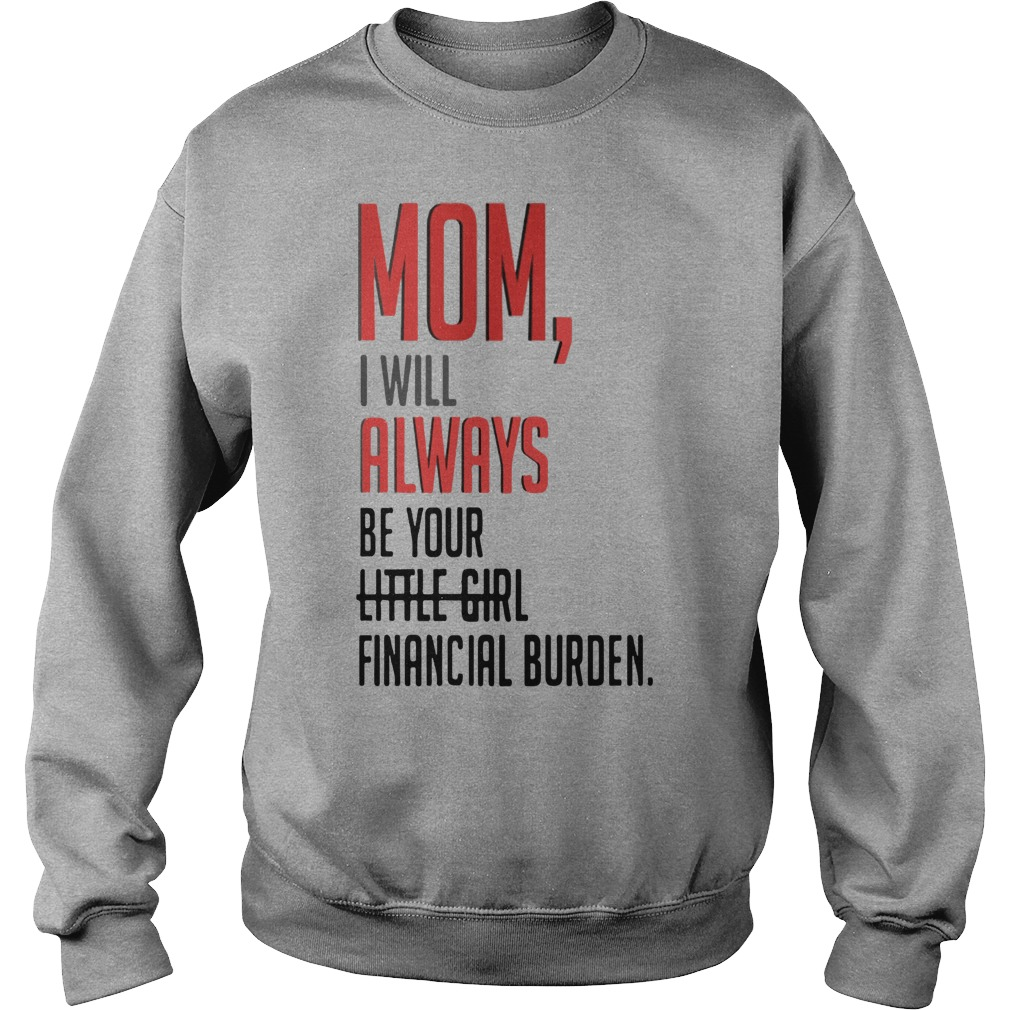 Mom I will always be your little girl financial burden sweater