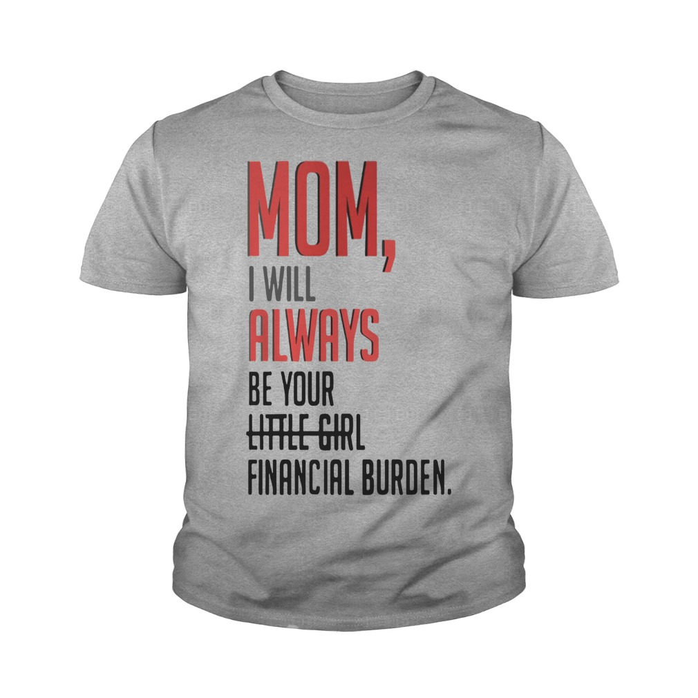 Mom I will always be your little girl financial burden youth tee