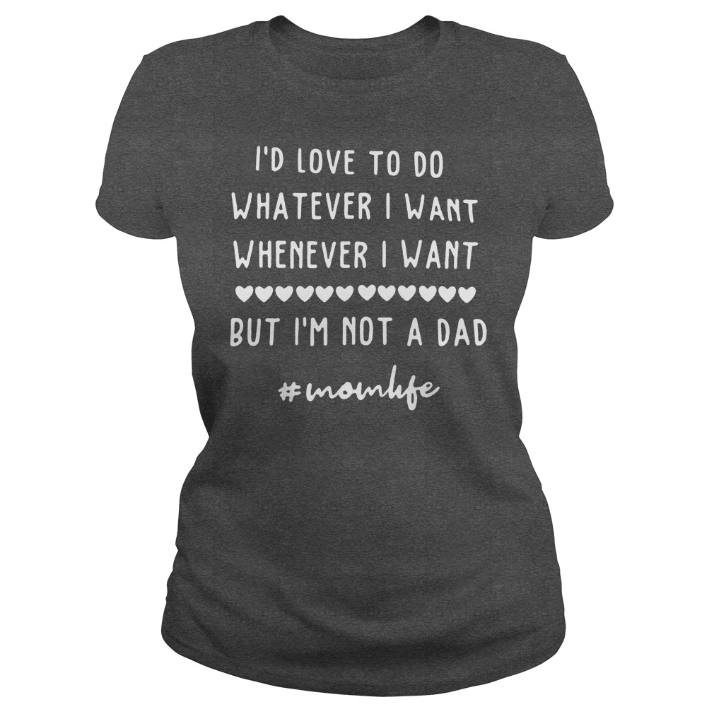 I'd love to do whatever I want whenever I want but I'm not a dad ladies tee