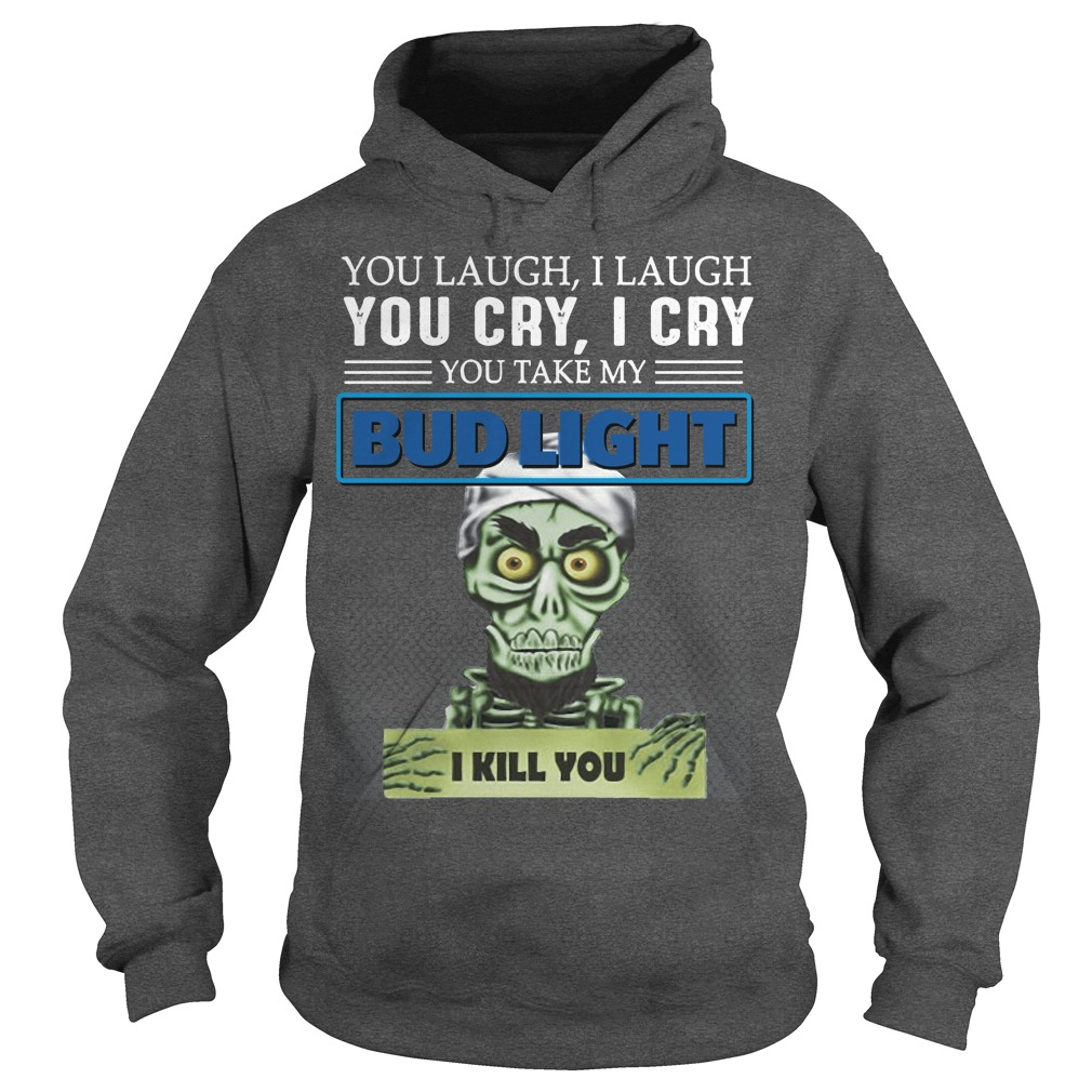 You laugh I laugh you cry I cry you take my Bud light I kill you kid hoodie
