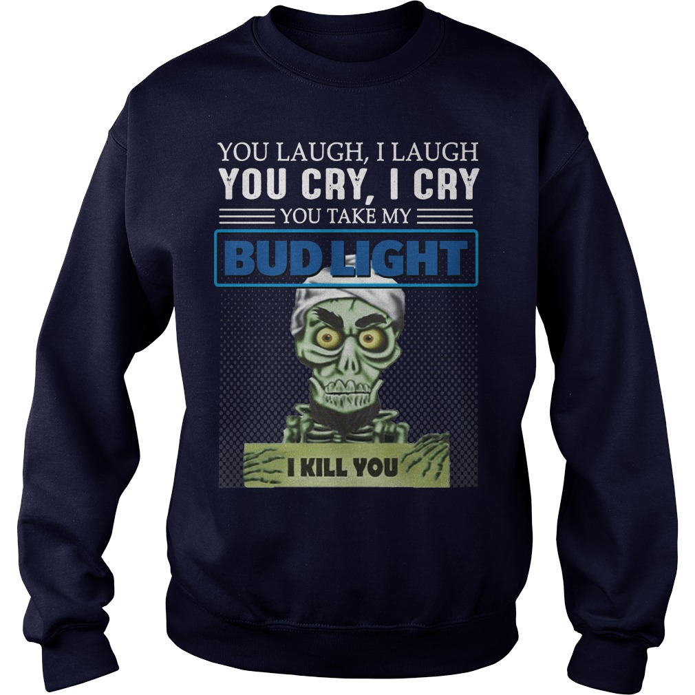 You laugh I laugh you cry I cry you take my Bud light I kill you kid sweater