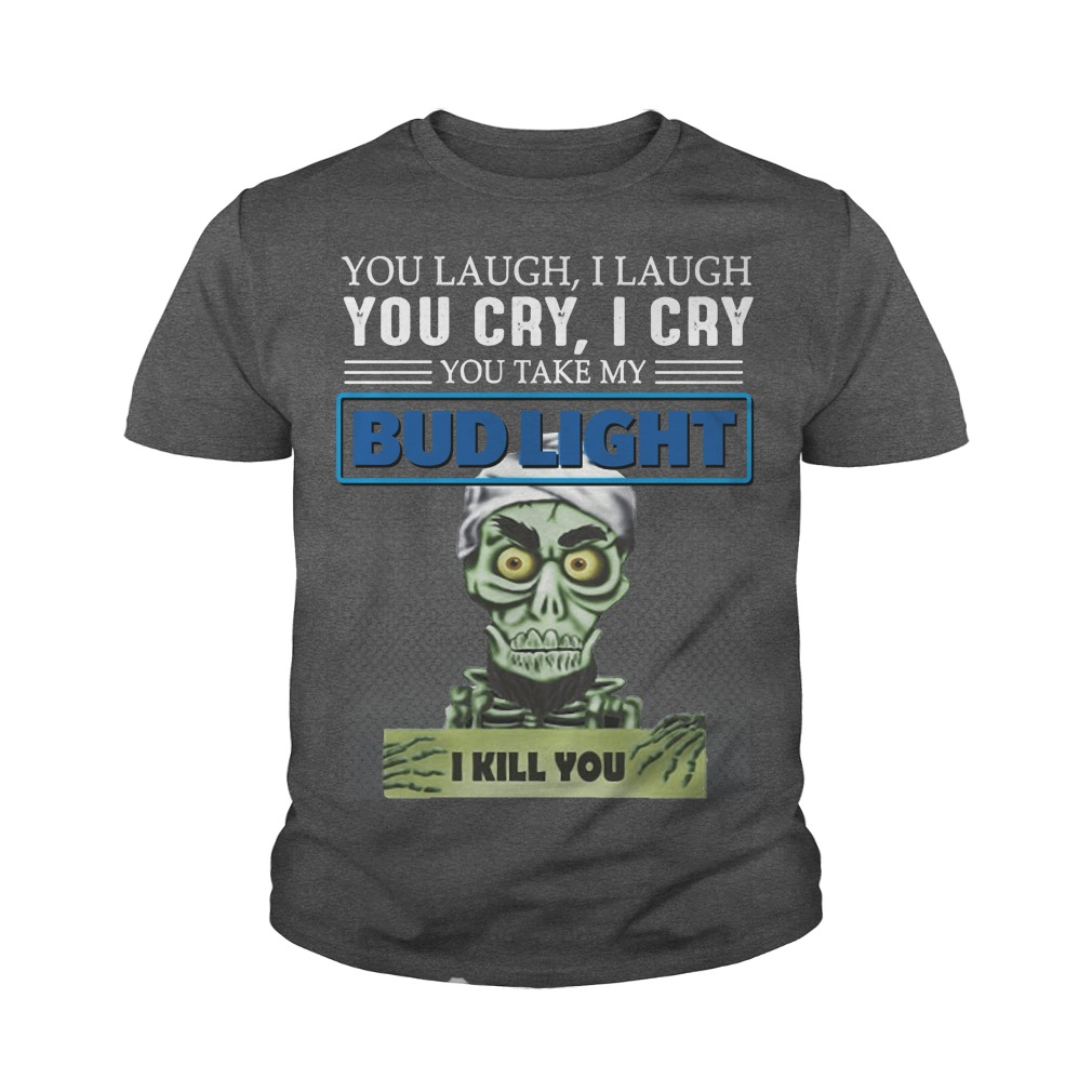 You laugh I laugh you cry I cry you take my Bud light I kill you kid youth tee