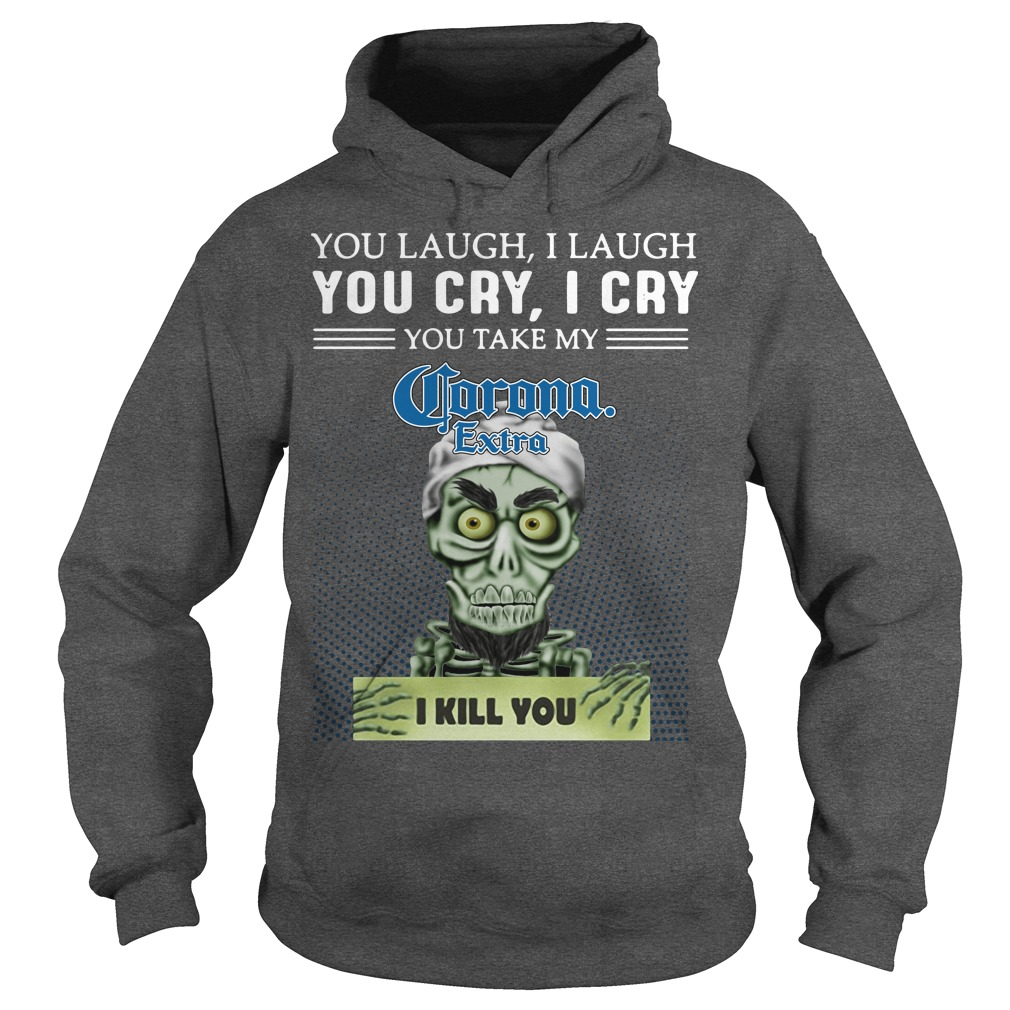 You laugh I laugh you cry I cry you take my Corona Extra I kill you kid hoodie
