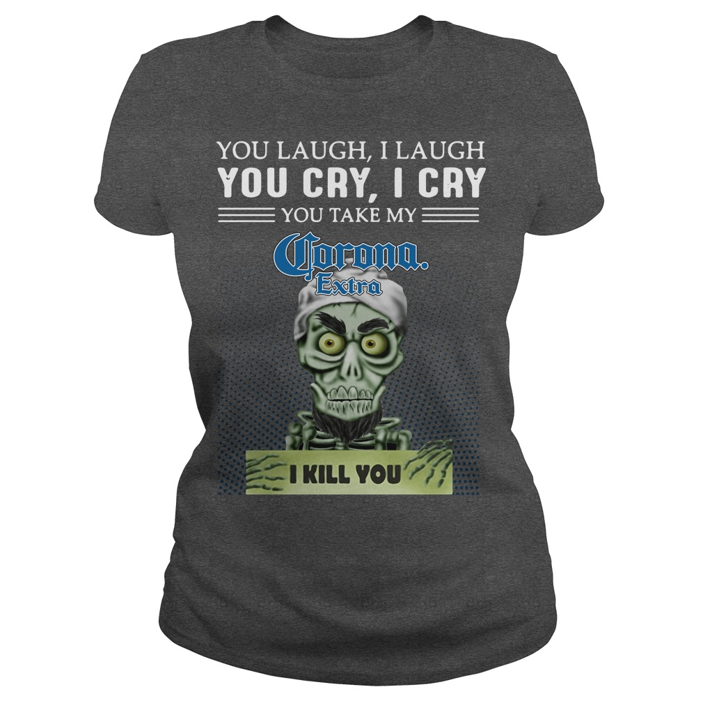 You laugh I laugh you cry I cry you take my Corona Extra I kill you kid ladies tee