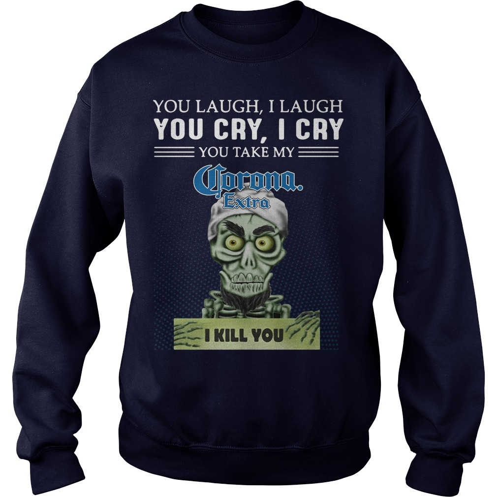 You laugh I laugh you cry I cry you take my Corona Extra I kill you kid sweater