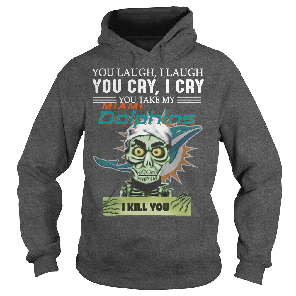 You laugh I laugh you cry I cry you take my Miami Dolphins I kill you hoodie