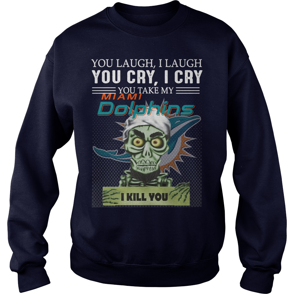 You laugh I laugh you cry I cry you take my Miami Dolphins I kill you sweater