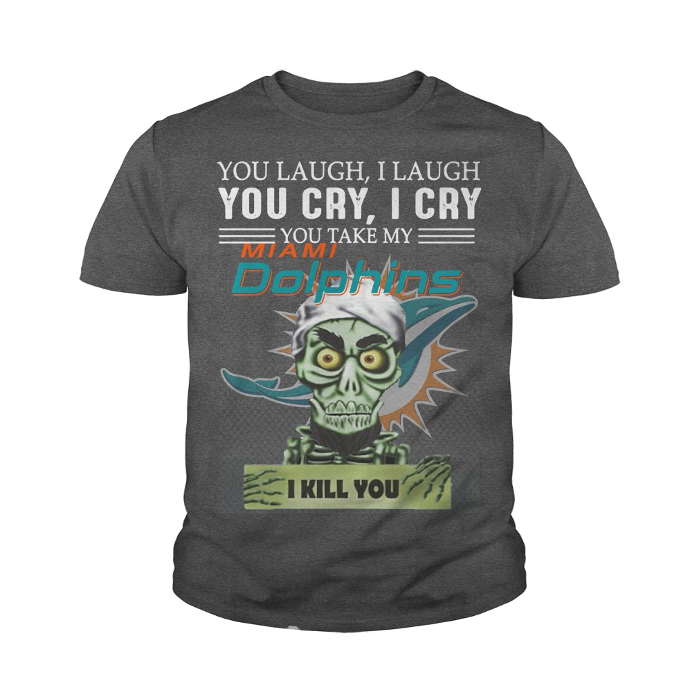 You laugh I laugh you cry I cry you take my Miami Dolphins I kill you youth tee