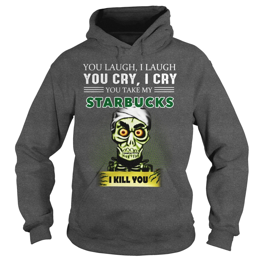 You laugh I laugh you cry I cry you take my Starbucks hoodie