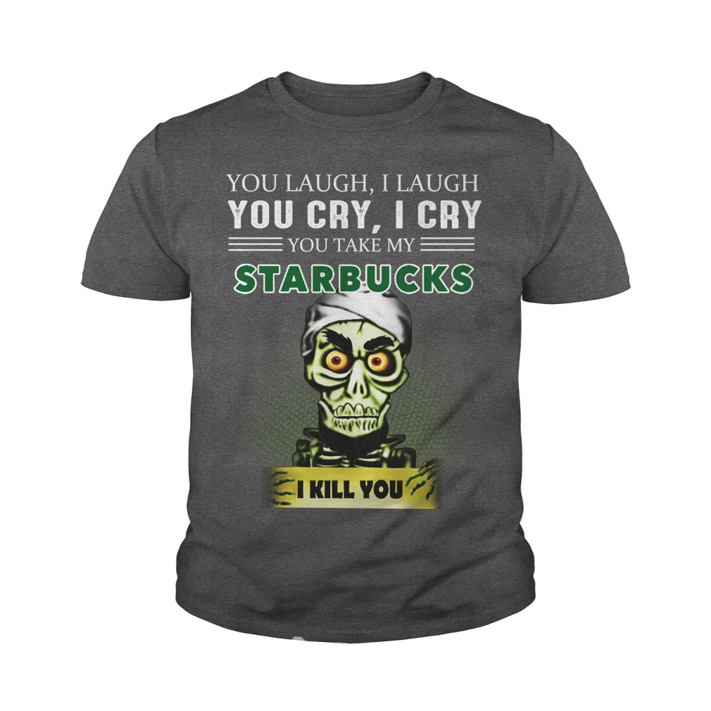 You laugh I laugh you cry I cry you take my Starbucks youth tee