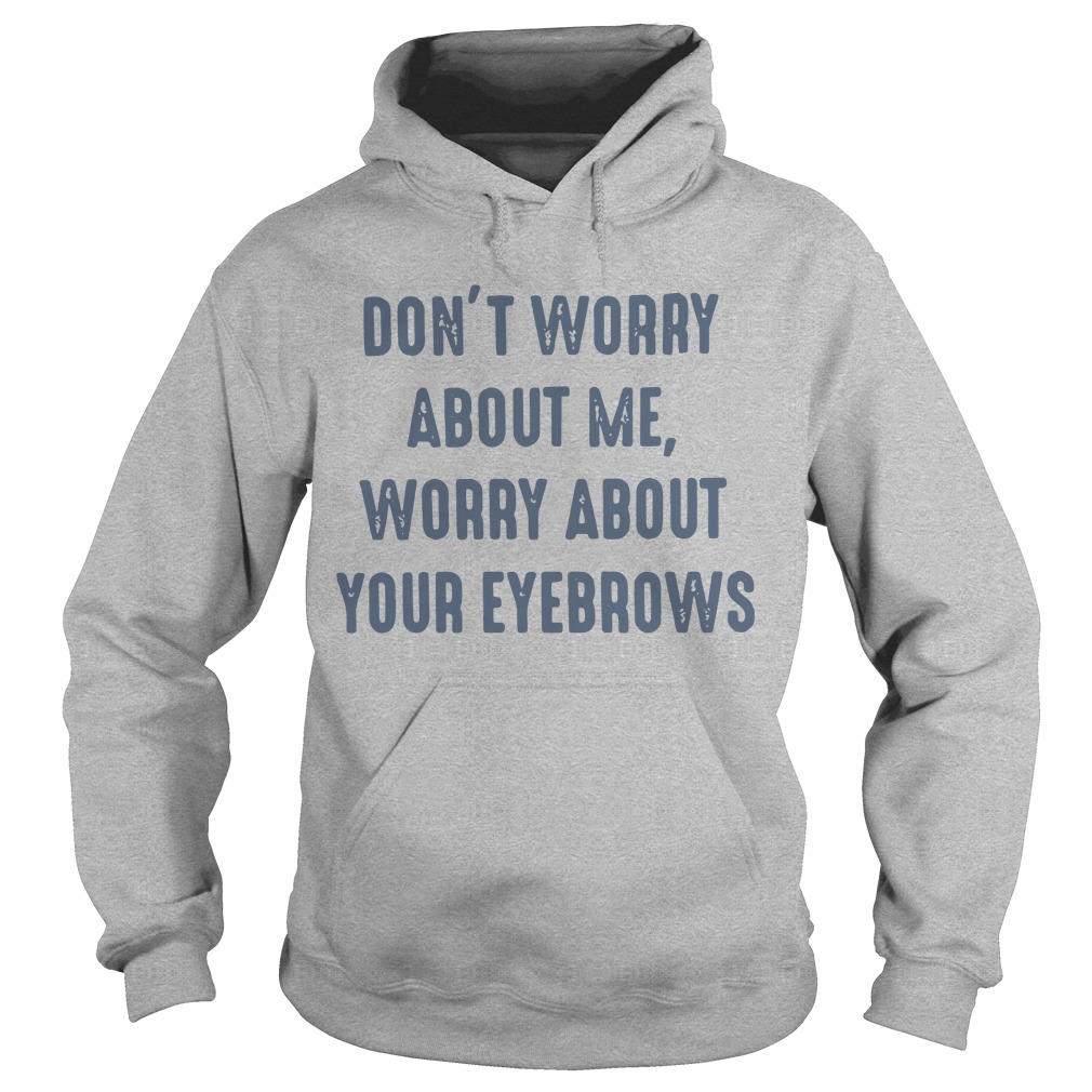Don't worry about me worry about your eyebrows shirt hoodie