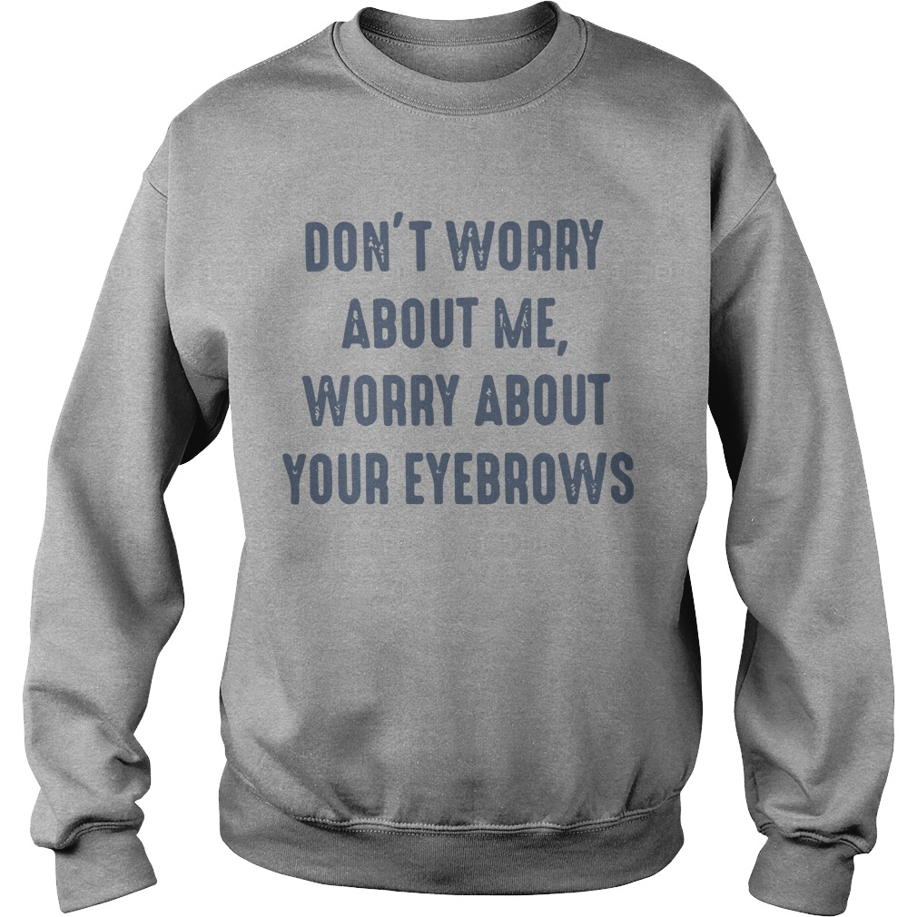 Don't worry about me worry about your eyebrows shirt sweater