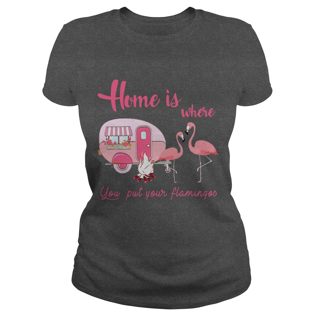 Home is where you put your flamingos Camping shirt ladies tee