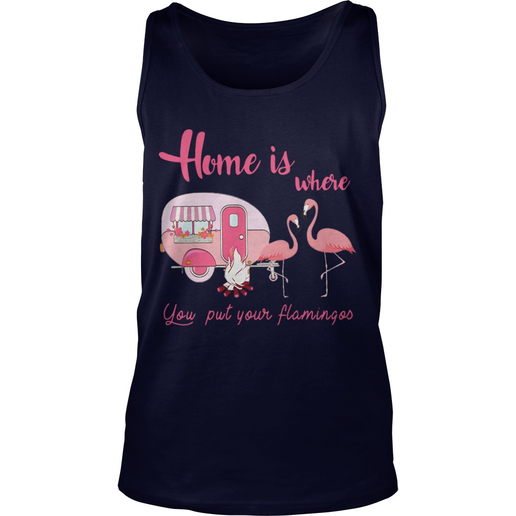 Home is where you put your flamingos Camping shirt tank top