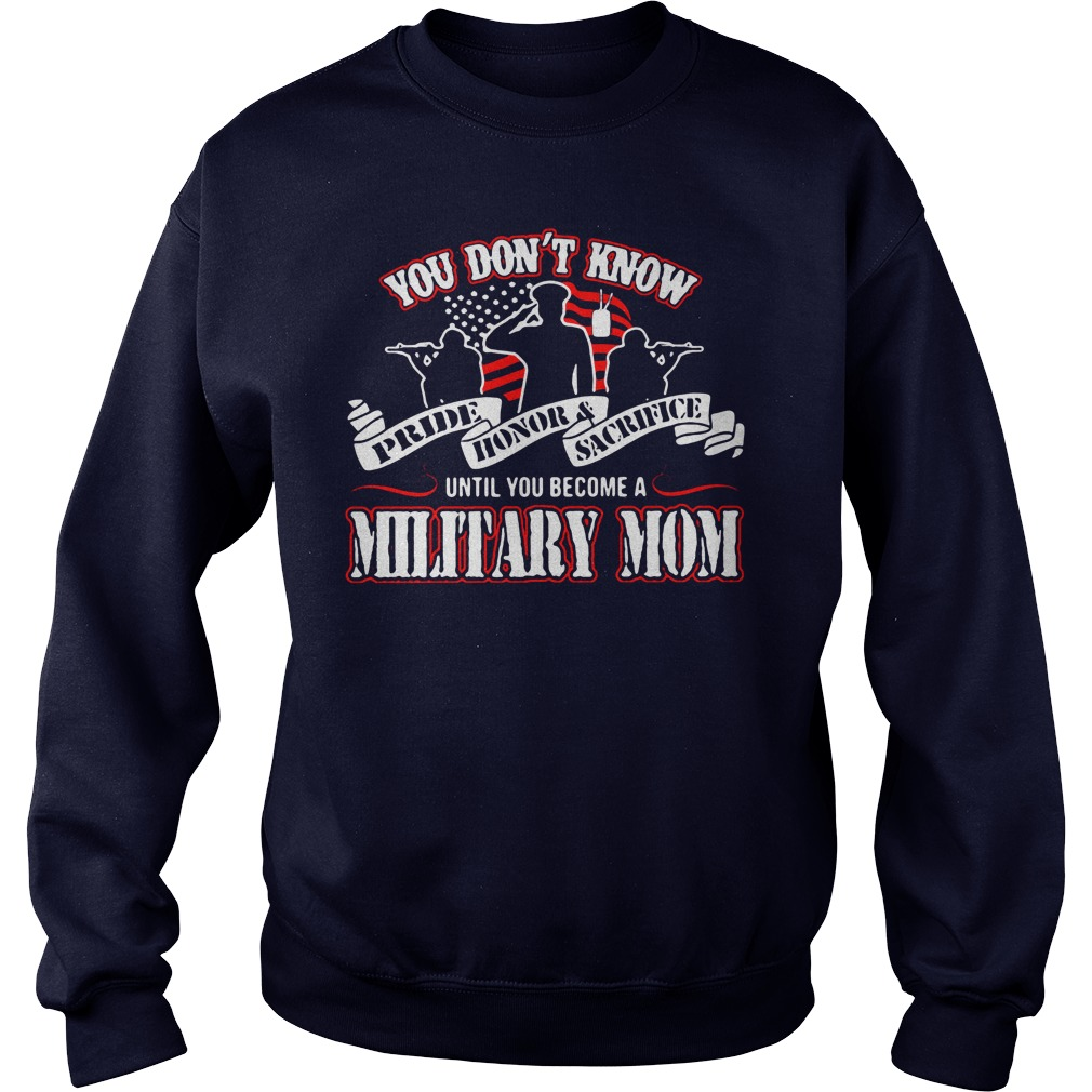 You don't know Pride Honor Sacrifice until you become a Military Mom shirt sweater