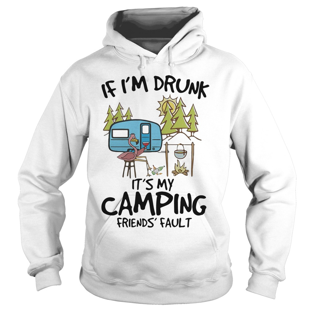 Flamingo if I'm drunk it's my camping friends fault shirt hoodie