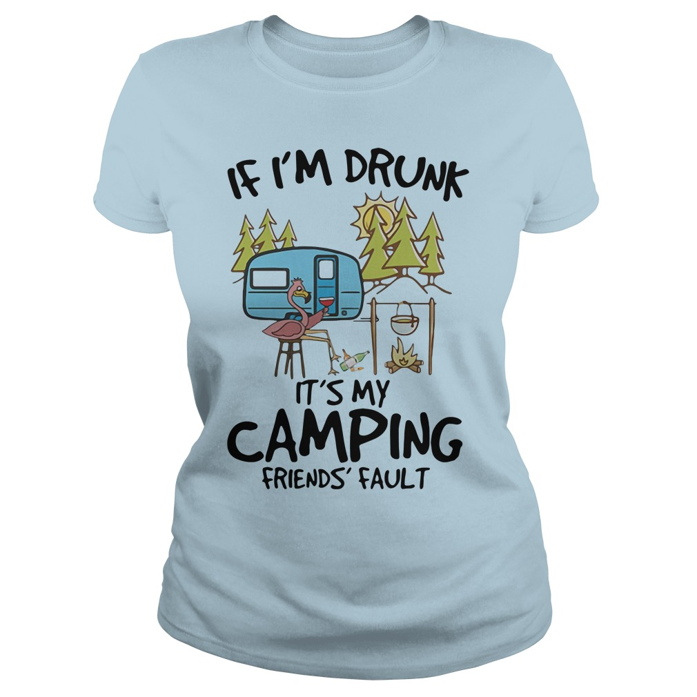 Flamingo if I'm drunk it's my camping friends fault shirt ladies tee