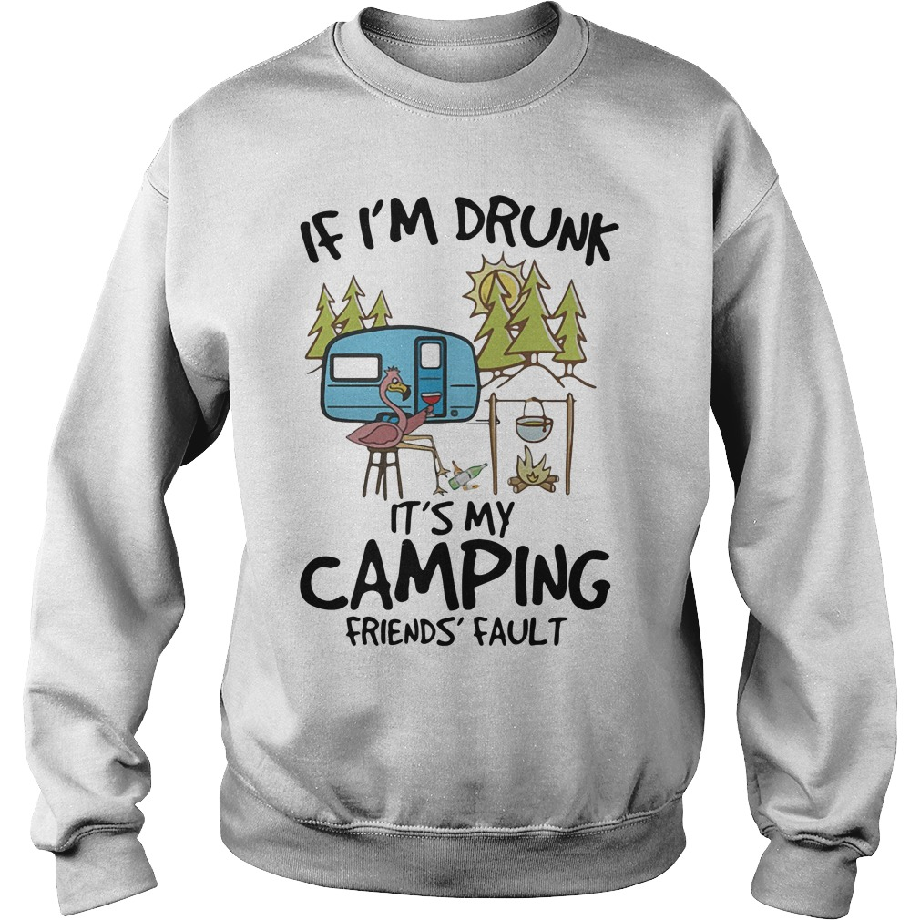 Flamingo if I'm drunk it's my camping friends fault shirt sweater