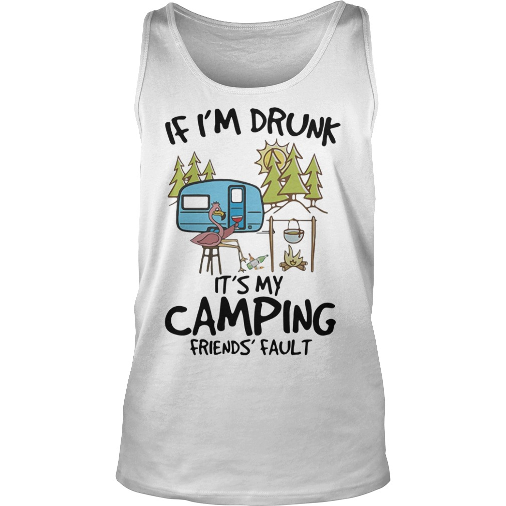 Flamingo if I'm drunk it's my camping friends fault shirt tank top