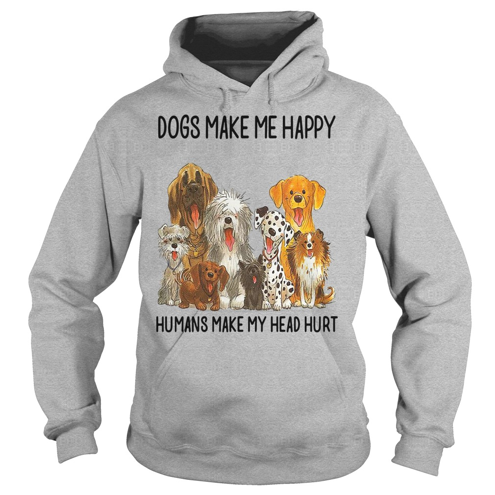 Dogs make me happy humans make my head hurt shirt hoodie
