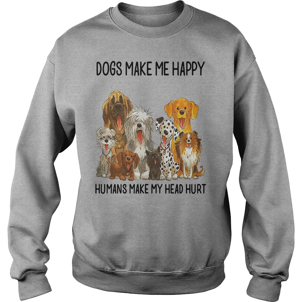 Dogs make me happy humans make my head hurt shirt sweater