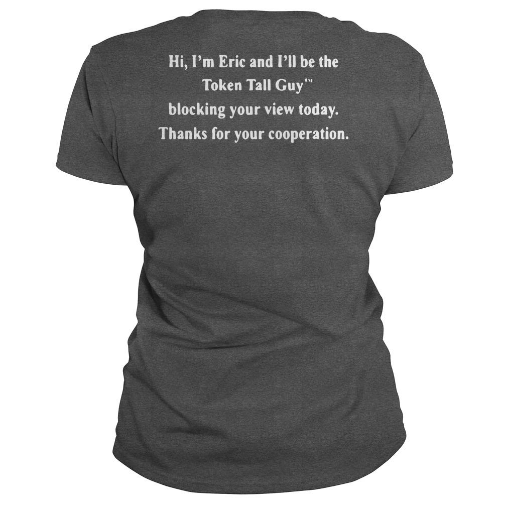 Hi I'm Eric and I'll be the Token tall guy blocking your view today shirt ladies tee