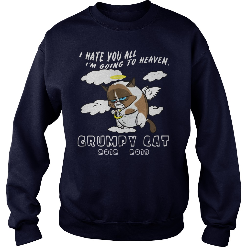 I hate you all I'm going to heaven RIP Grumpy Cat 2012 2019 shirt sweater
