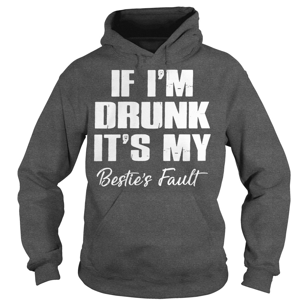 If I'm Drunk It's My Bestie's Fault shirt hoodie