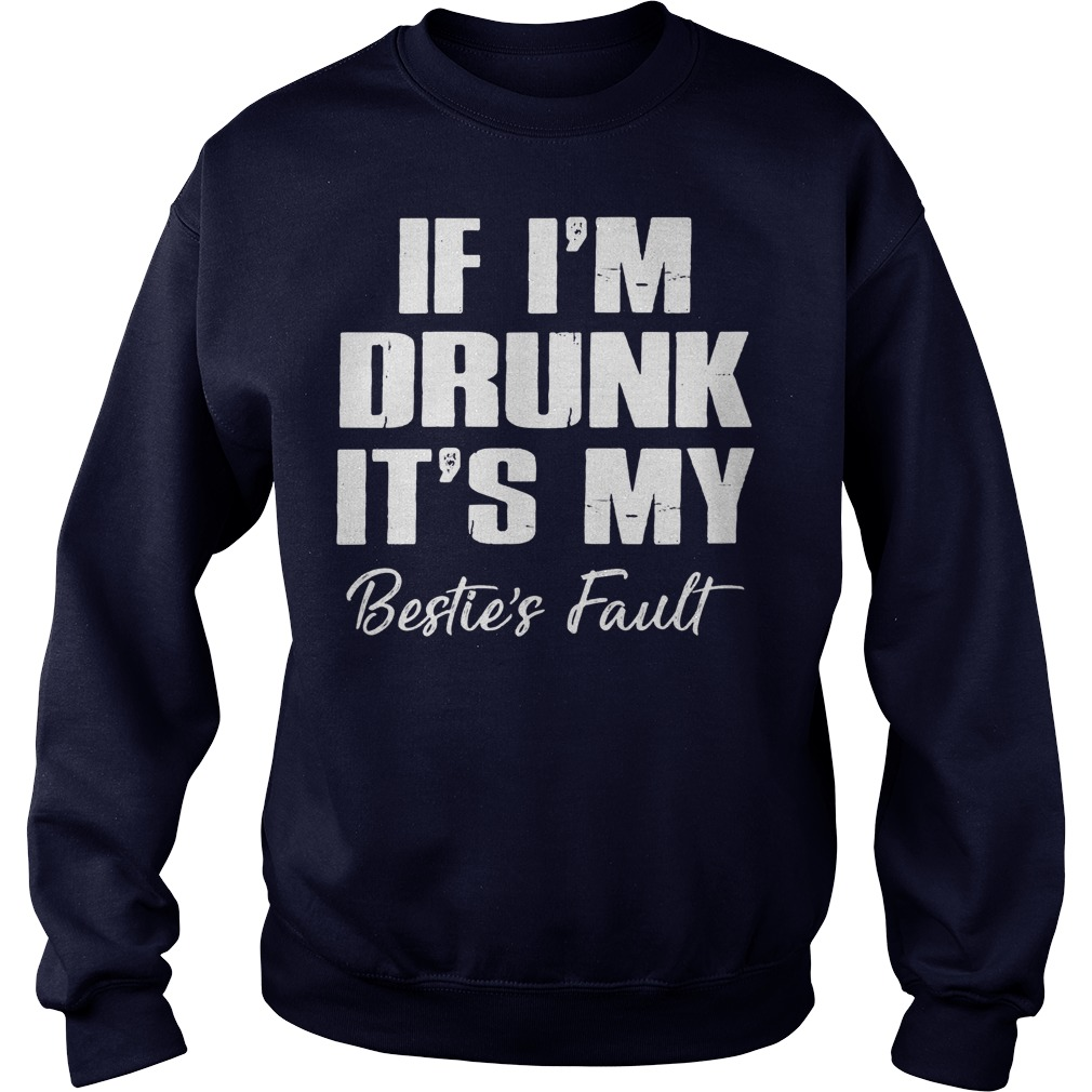 If I'm Drunk It's My Bestie's Fault shirt sweater