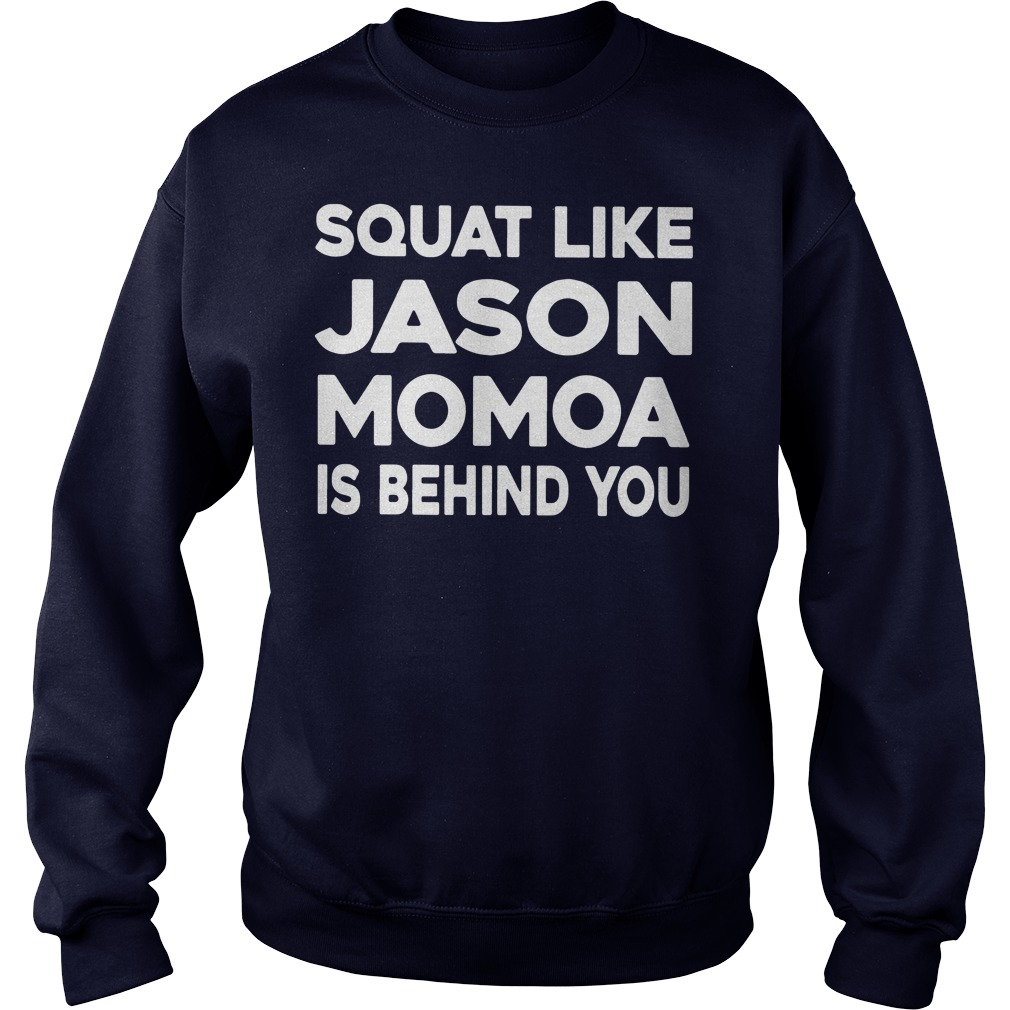 Squat like jason momoa is behind you shirt sweater
